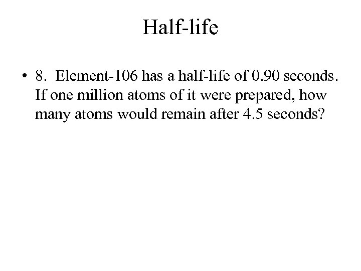 Half-life • 8. Element-106 has a half-life of 0. 90 seconds. If one million