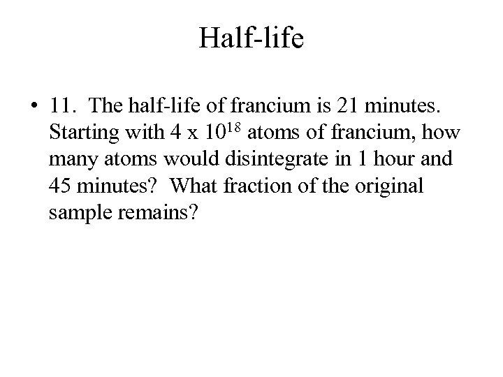 Half-life • 11. The half-life of francium is 21 minutes. Starting with 4 x