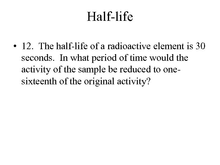 Half-life • 12. The half-life of a radioactive element is 30 seconds. In what