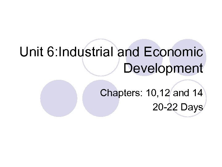 Unit 6: Industrial and Economic Development Chapters: 10, 12 and 14 20 -22 Days