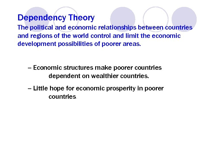 Dependency Theory The political and economic relationships between countries and regions of the world
