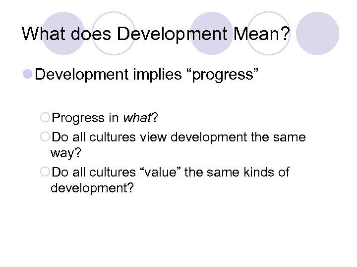 "What does Development Mean? l Development implies ""progress"" ¡Progress in what? ¡Do all cultures"