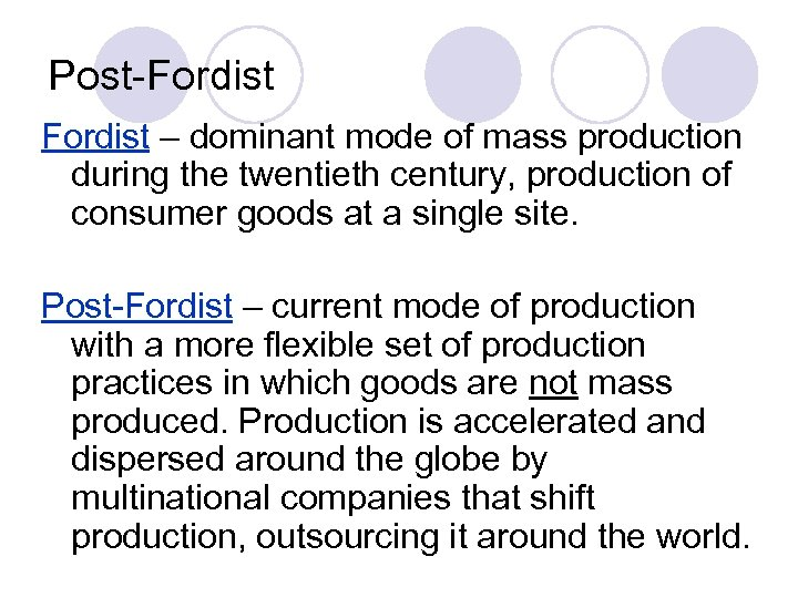 Post-Fordist – dominant mode of mass production during the twentieth century, production of consumer
