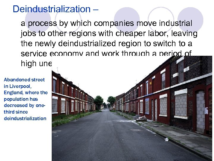 Deindustrialization – a process by which companies move industrial jobs to other regions with