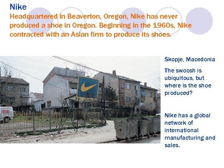 Nike Headquartered in Beaverton, Oregon, Nike has never produced a shoe in Oregon. Beginning