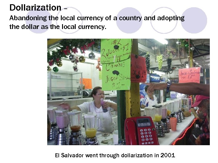 Dollarization – Abandoning the local currency of a country and adopting the dollar as