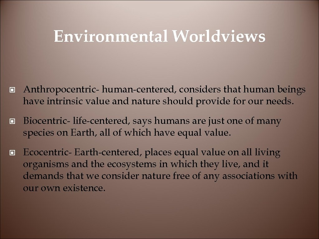 Environmental Worldviews © Anthropocentric- human-centered, considers that human beings have intrinsic value and nature