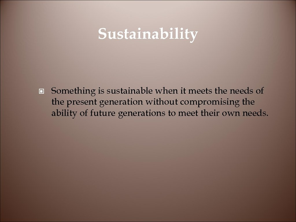 Sustainability © Something is sustainable when it meets the needs of the present generation