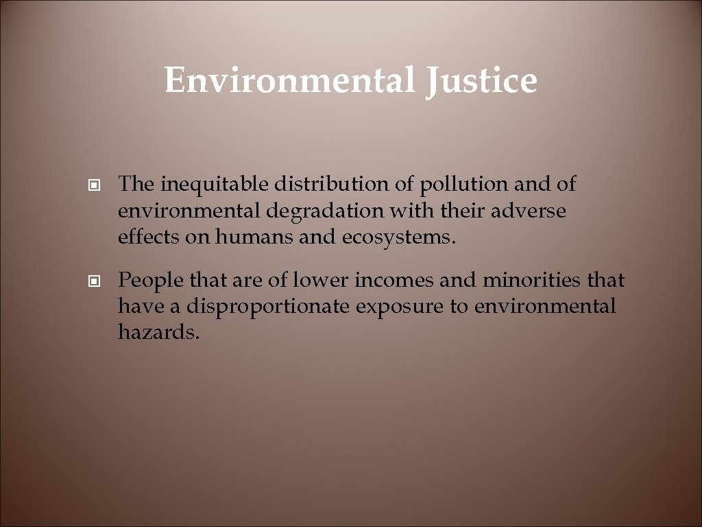 Environmental Justice © The inequitable distribution of pollution and of environmental degradation with their