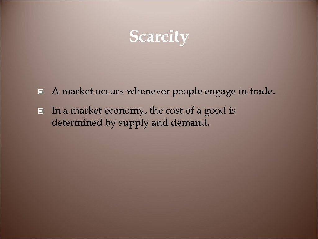Scarcity © A market occurs whenever people engage in trade. © In a market