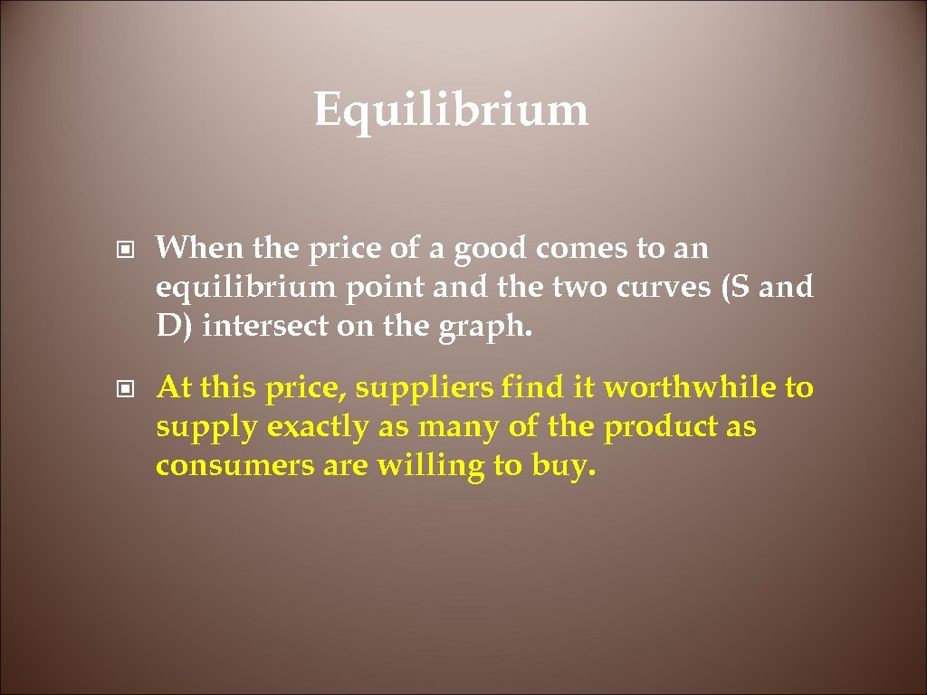 Equilibrium © When the price of a good comes to an equilibrium point and