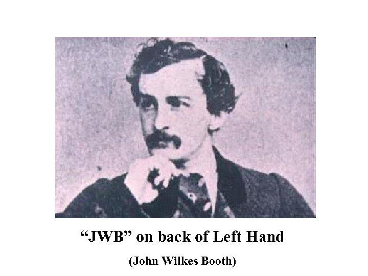 """""""JWB"""" on back of Left Hand (John Wilkes Booth)"""