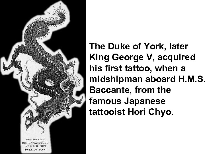 The Duke of York, later King George V, acquired his first tattoo, when a
