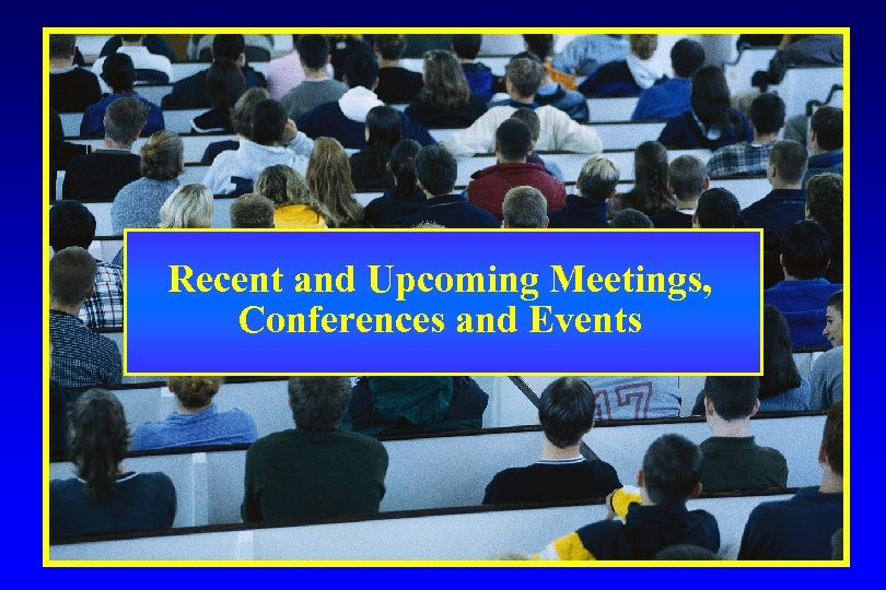Recent and Upcoming Meetings, Conferences and Events