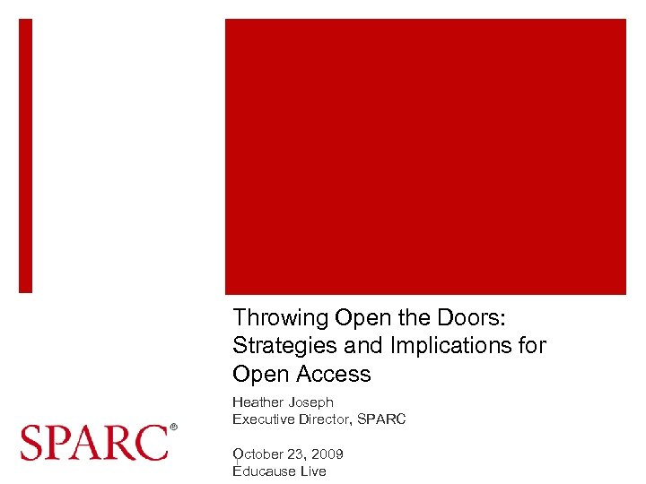 Throwing Open the Doors: Strategies and Implications for Open Access Heather Joseph Executive Director,