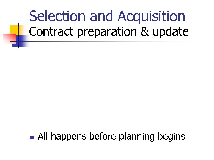 Selection and Acquisition Contract preparation & update n All happens before planning begins