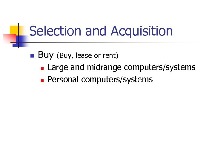 Selection and Acquisition n Buy n n (Buy, lease or rent) Large and midrange
