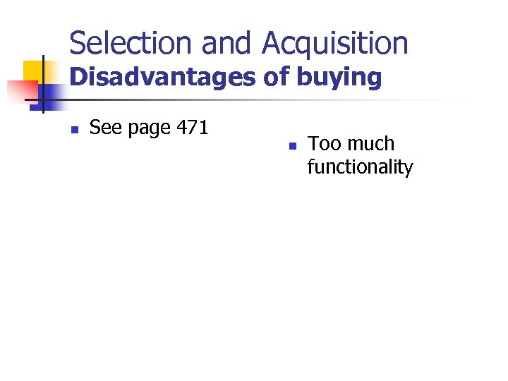 Selection and Acquisition Disadvantages of buying n See page 471 n Too much functionality