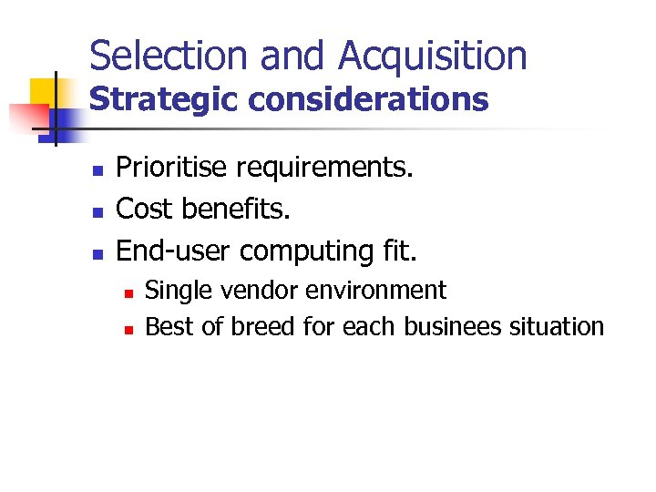Selection and Acquisition Strategic considerations n n n Prioritise requirements. Cost benefits. End-user computing