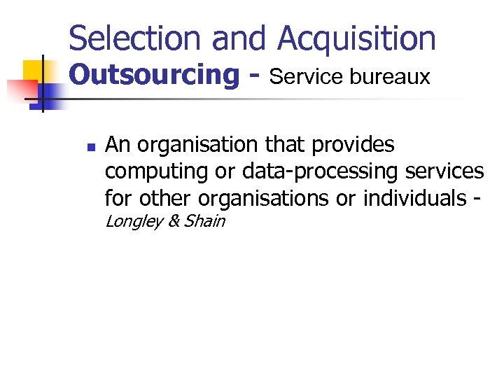 Selection and Acquisition Outsourcing - Service bureaux n An organisation that provides computing or