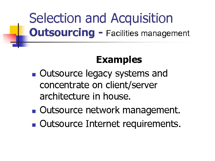 Selection and Acquisition Outsourcing - Facilities management n n n Examples Outsource legacy systems