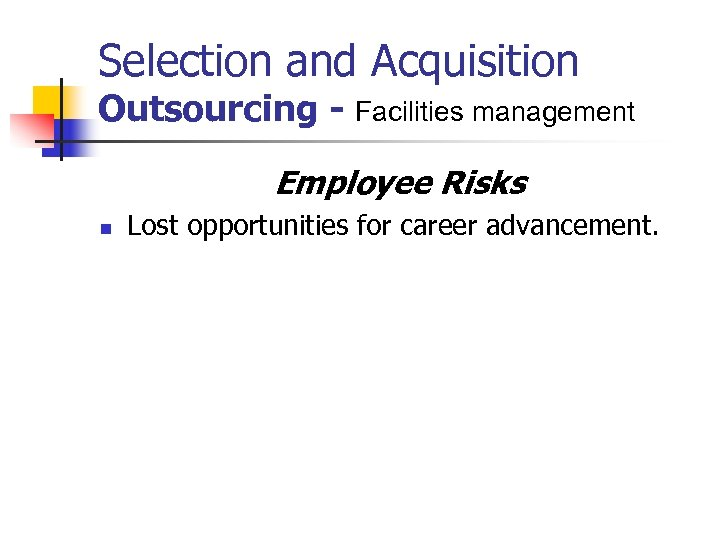 Selection and Acquisition Outsourcing - Facilities management Employee Risks n Lost opportunities for career