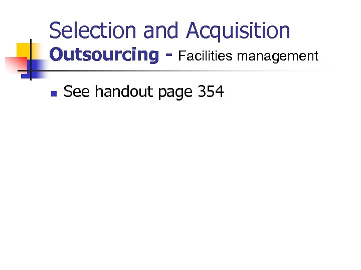 Selection and Acquisition Outsourcing - Facilities management n See handout page 354