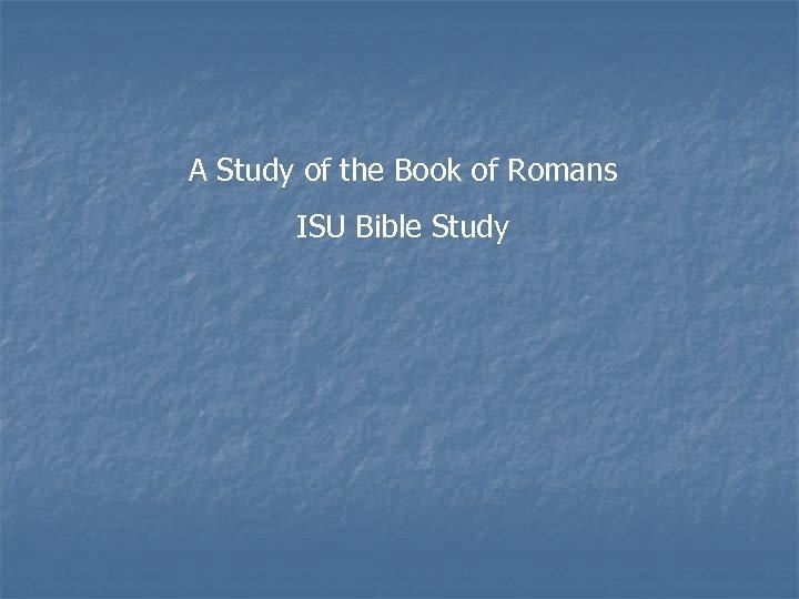 A Study of the Book of Romans ISU Bible Study