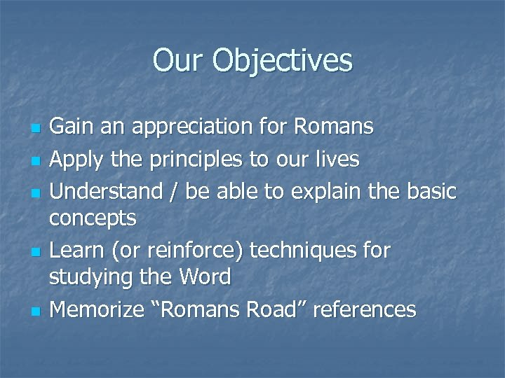 Our Objectives n n n Gain an appreciation for Romans Apply the principles to