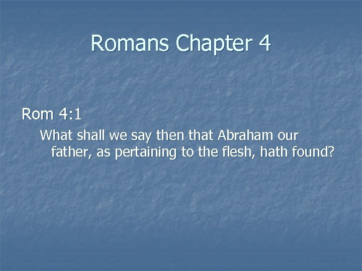 Romans Chapter 4 Rom 4: 1 What shall we say then that Abraham our