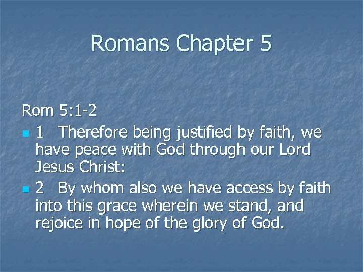 Romans Chapter 5 Rom 5: 1 -2 n 1 Therefore being justified by faith,