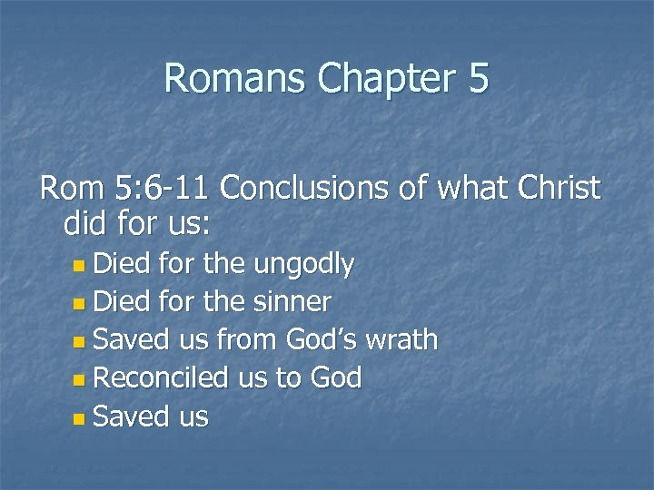 Romans Chapter 5 Rom 5: 6 -11 Conclusions of what Christ did for us:
