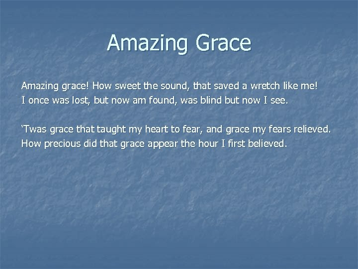 Amazing Grace Amazing grace! How sweet the sound, that saved a wretch like me!