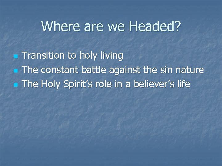 Where are we Headed? n n n Transition to holy living The constant battle