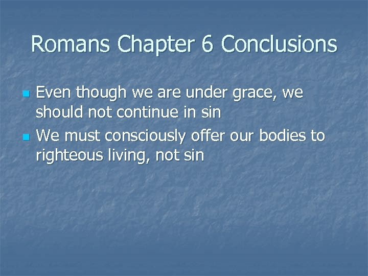 Romans Chapter 6 Conclusions n n Even though we are under grace, we should
