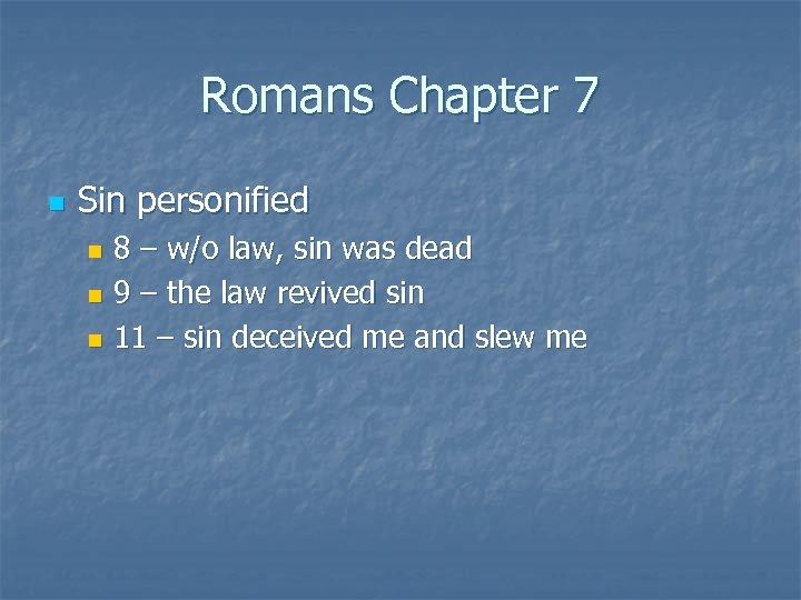 Romans Chapter 7 n Sin personified 8 – w/o law, sin was dead n