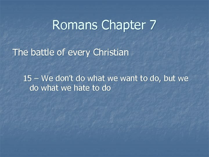 Romans Chapter 7 The battle of every Christian 15 – We don't do what