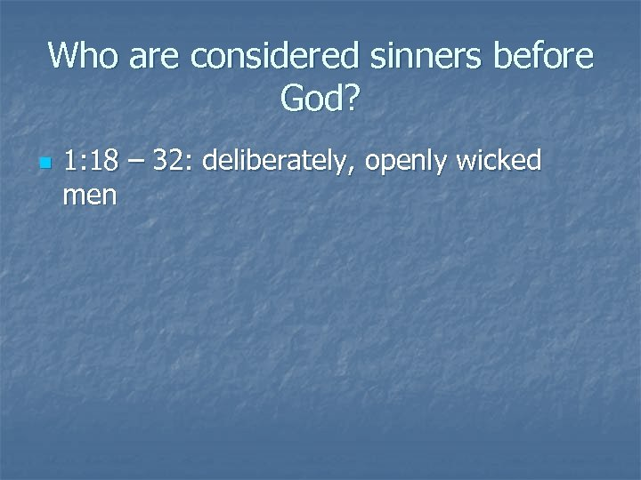Who are considered sinners before God? n 1: 18 – 32: deliberately, openly wicked