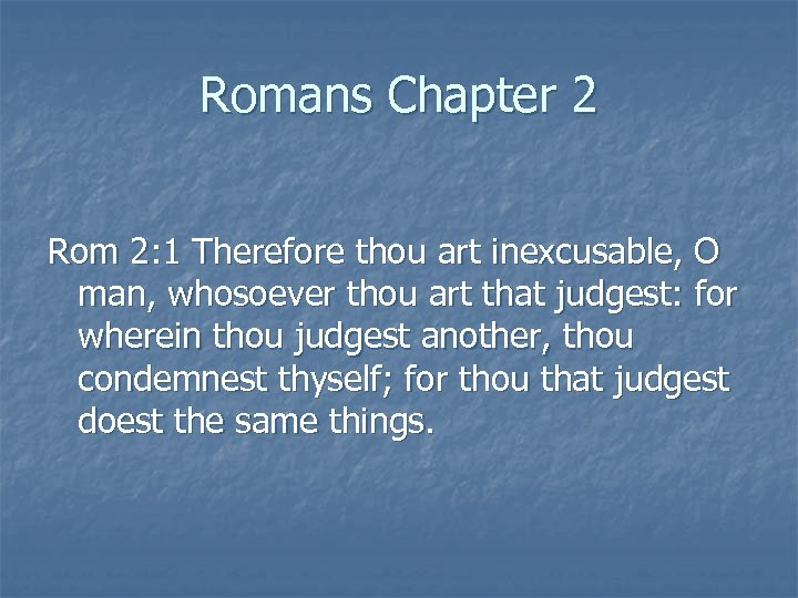 Romans Chapter 2 Rom 2: 1 Therefore thou art inexcusable, O man, whosoever thou