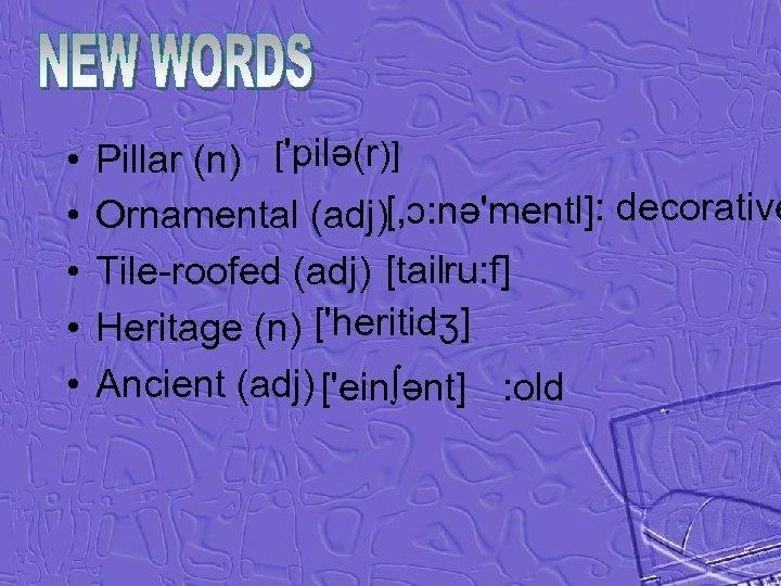 • • • Pillar (n) ['pilə(r)] Ornamental (adj)[, ɔ: nə'mentl]: decorative Tile-roofed (adj)
