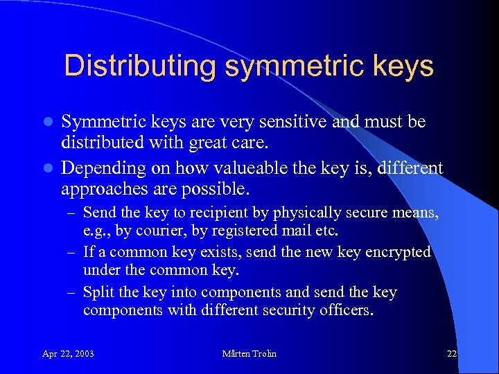 Distributing symmetric keys Symmetric keys are very sensitive and must be distributed with great