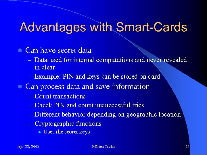 Advantages with Smart-Cards l Can have secret data – Data used for internal computations