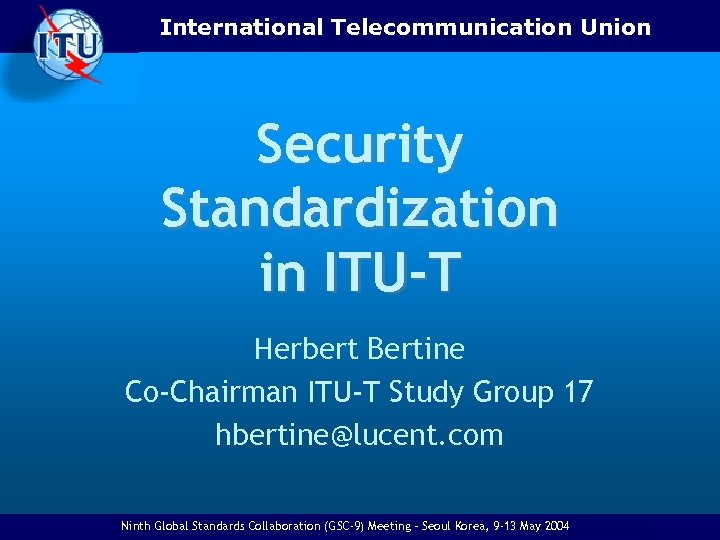 International Telecommunication Union Security Standardization in ITU-T Herbert Bertine Co-Chairman ITU-T Study Group 17