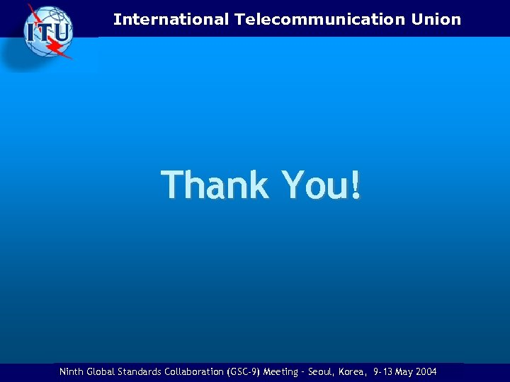 International Telecommunication Union Thank You! Ninth Eighth Global Standards Collaboration (GSC) Meeting -–Ottawa, Canada,