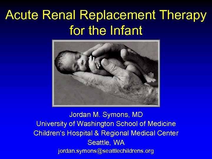Acute Renal Replacement Therapy for the Infant Jordan M. Symons, MD University of Washington