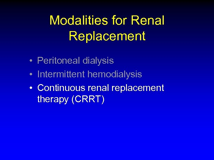 Modalities for Renal Replacement • Peritoneal dialysis • Intermittent hemodialysis • Continuous renal replacement