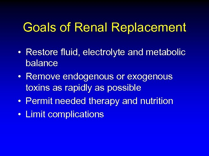 Goals of Renal Replacement • Restore fluid, electrolyte and metabolic balance • Remove endogenous