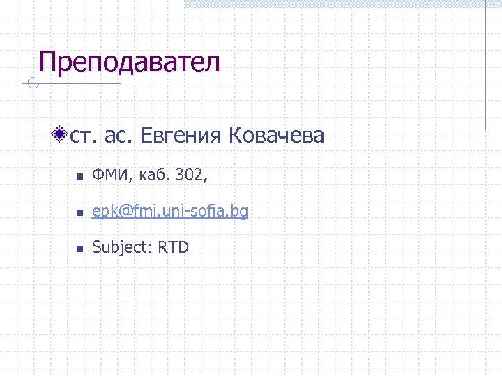 Преподавател ст. ас. Евгения Ковачева n ФМИ, каб. 302, n epk@fmi. uni-sofia. bg n