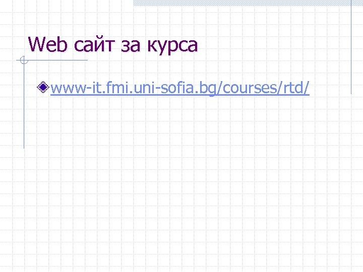 Web сайт за курса www-it. fmi. uni-sofia. bg/courses/rtd/
