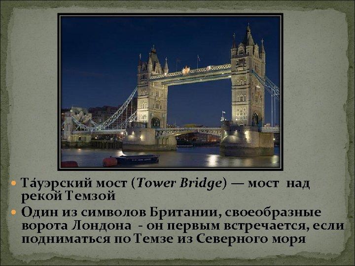 Та уэрский мост (Tower Bridge) — мост над рекой Темзой Один из символов